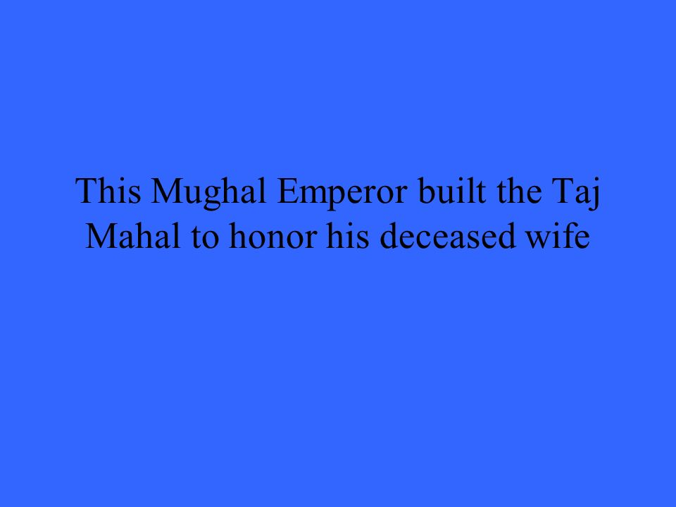 This Mughal Emperor built the Taj Mahal to honor his deceased wife