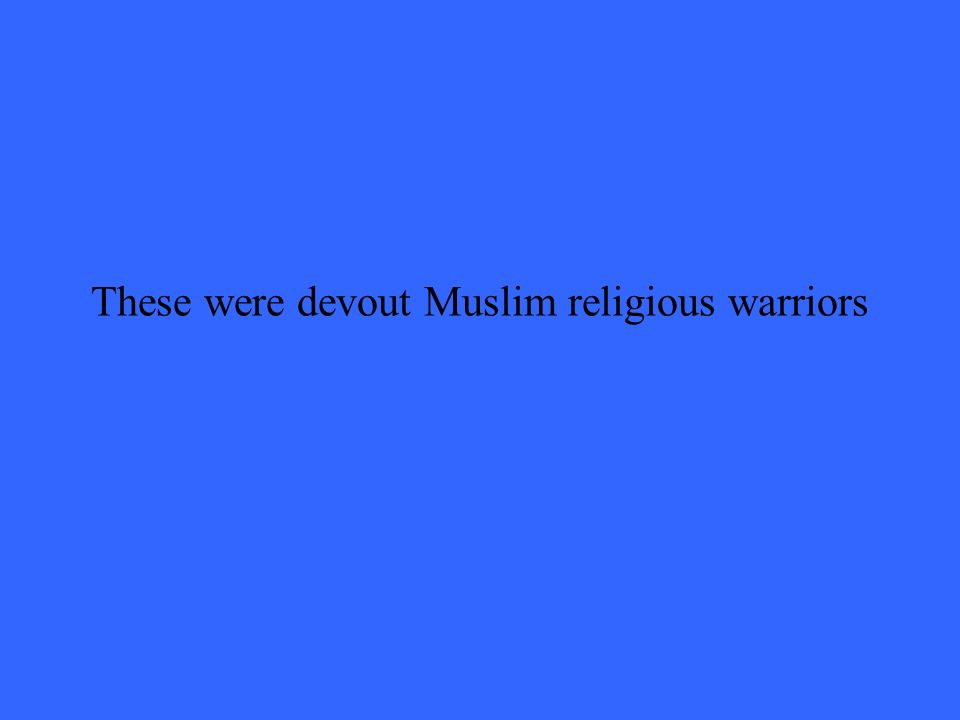 These were devout Muslim religious warriors