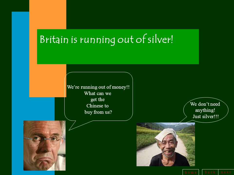 b a c kn e x t h o m e Britain is running out of silver! Were running out of money!! What can we get the Chinese to buy from us? We dont need anything