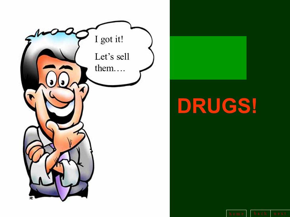 b a c kn e x t h o m e I got it! Lets sell them…. DRUGS!
