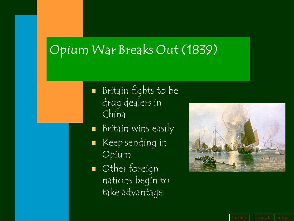 b a c kn e x t h o m e Opium War Breaks Out (1839) n Britain fights to be drug dealers in China n Britain wins easily Keep sending in Opium n Other fo