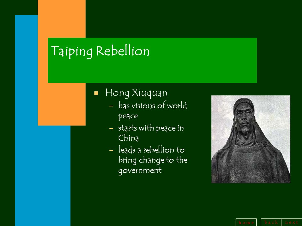 b a c kn e x t h o m e Taiping Rebellion n Hong Xiuquan –has visions of world peace –starts with peace in China –leads a rebellion to bring change to