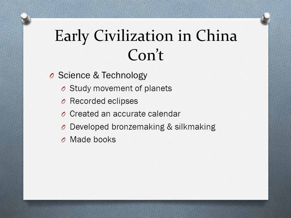 Early Civilization in China Cont O Science & Technology O Study movement of planets O Recorded eclipses O Created an accurate calendar O Developed bro