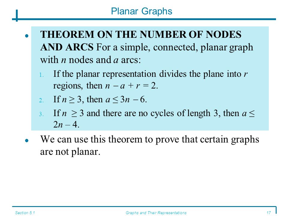 Section 5.1Graphs and Their Representations17 Planar Graphs THEOREM ON THE NUMBER OF NODES AND ARCS For a simple, connected, planar graph with n nodes and a arcs: 1.