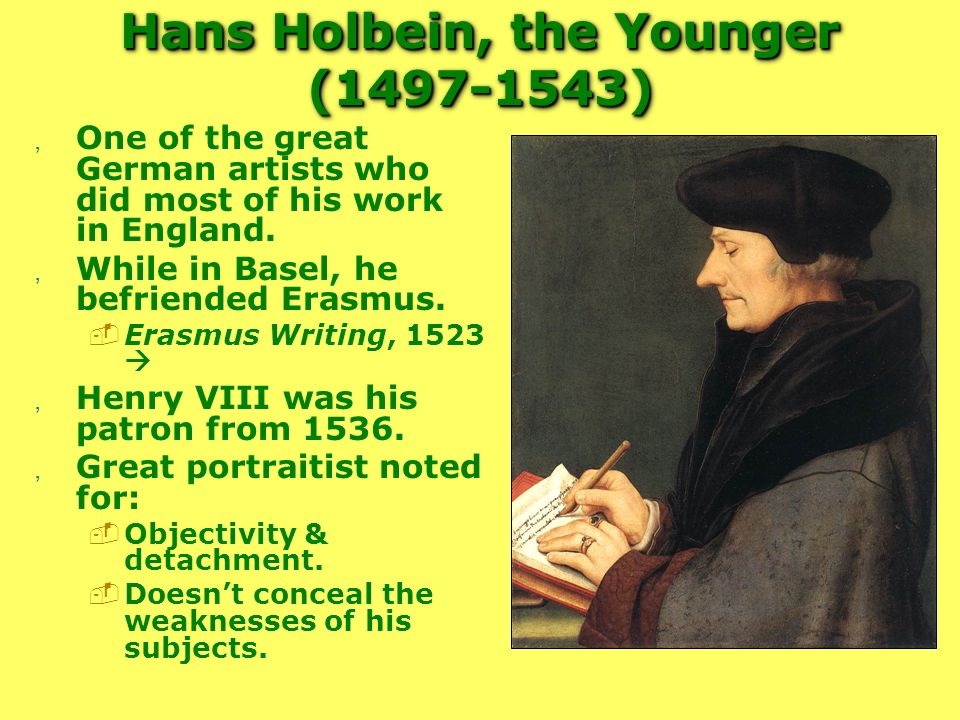 Hans Holbein, the Younger (1497-1543), One of the great German artists who did most of his work in England., While in Basel, he befriended Erasmus. Er