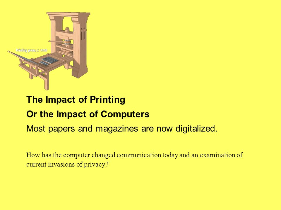 The Impact of Printing Or the Impact of Computers Most papers and magazines are now digitalized. How has the computer changed communication today and