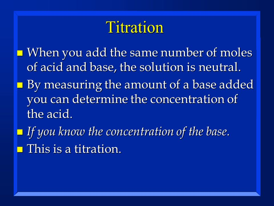 Titration n When you add the same number of moles of acid and base, the solution is neutral. n By measuring the amount of a base added you can determi