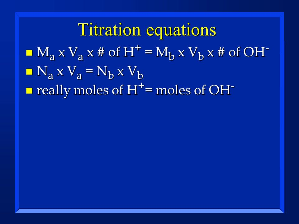 Titration equations n M a x V a x # of H + = M b x V b x # of OH - n N a x V a = N b x V b n really moles of H + = moles of OH -