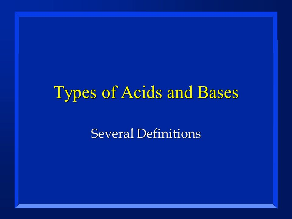 Types of Acids and Bases Several Definitions