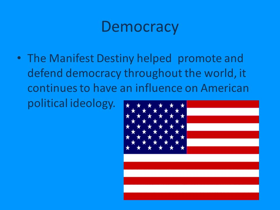 Democracy The Manifest Destiny helped promote and defend democracy throughout the world, it continues to have an influence on American political ideology.