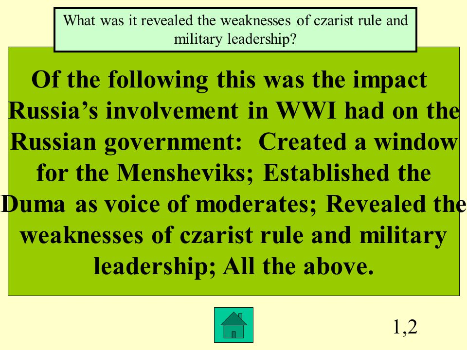 1,2 Of the following this was the impact Russias involvement in WWI had on the Russian government: Created a window for the Mensheviks; Established the Duma as voice of moderates; Revealed the weaknesses of czarist rule and military leadership; All the above.