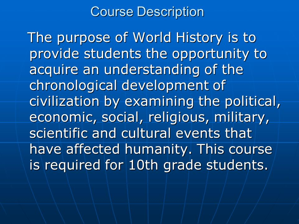 Course Description The purpose of World History is to provide students the opportunity to acquire an understanding of the chronological development of civilization by examining the political, economic, social, religious, military, scientific and cultural events that have affected humanity.