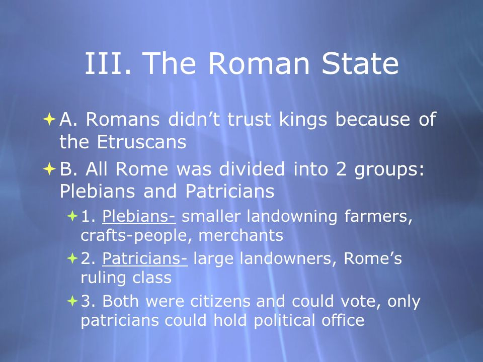 III.The Roman State A. Romans didnt trust kings because of the Etruscans B.
