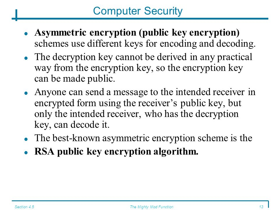 Section 4.5The Mighty Mod Function12 Computer Security AES (Advanced Encryption Standard) is also a block encryption scheme, but it uses a key length of 128 bits or more.