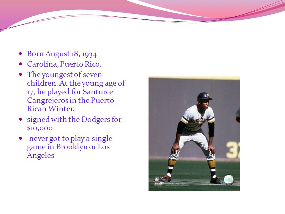 Roberto Clemente Born August 18, 1934 Carolina, Puerto Rico. The youngest of seven children. At the young age of 17, he played for Santurce Cangrejero