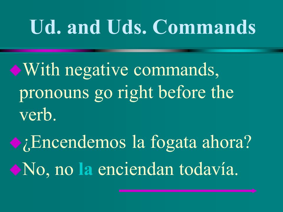 Ud. and Uds. Commands u Attach pronouns to affirmative commands. u ¿Dónde ponemos la leña? u Pónganla en un lugar seco.