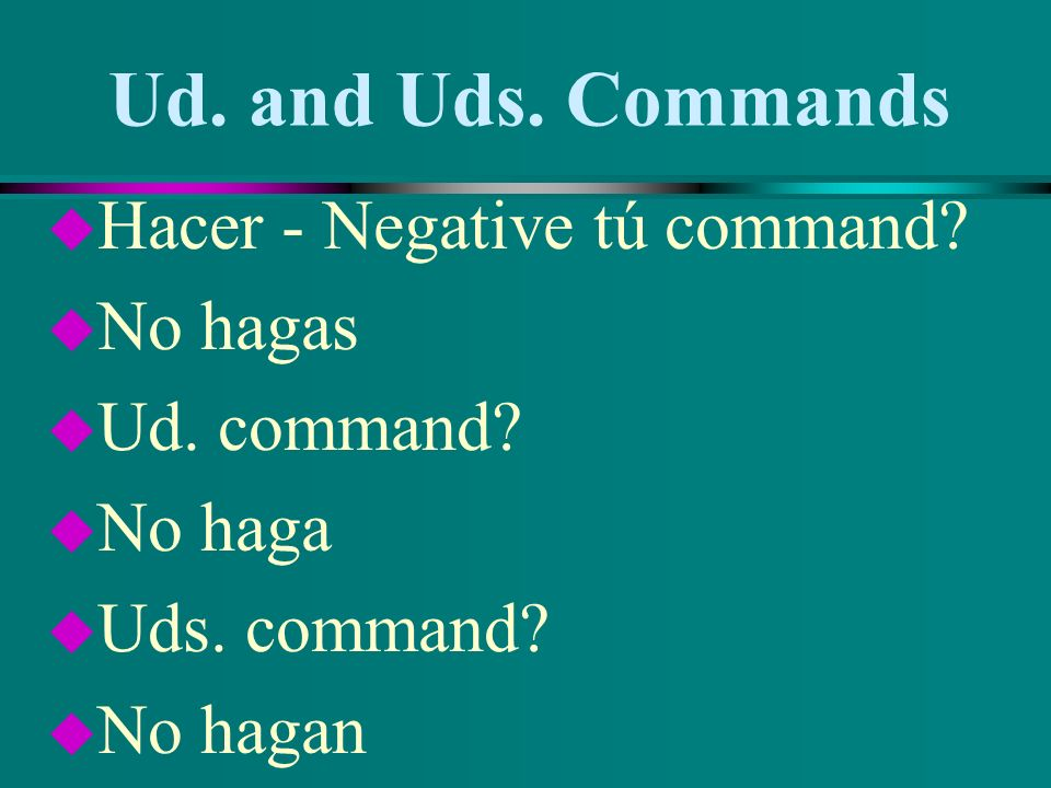 Ud. and Uds. Commands u Buscar - Negative tú command? u No busques u Ud. command? u No busque u Uds. command? u No busquen