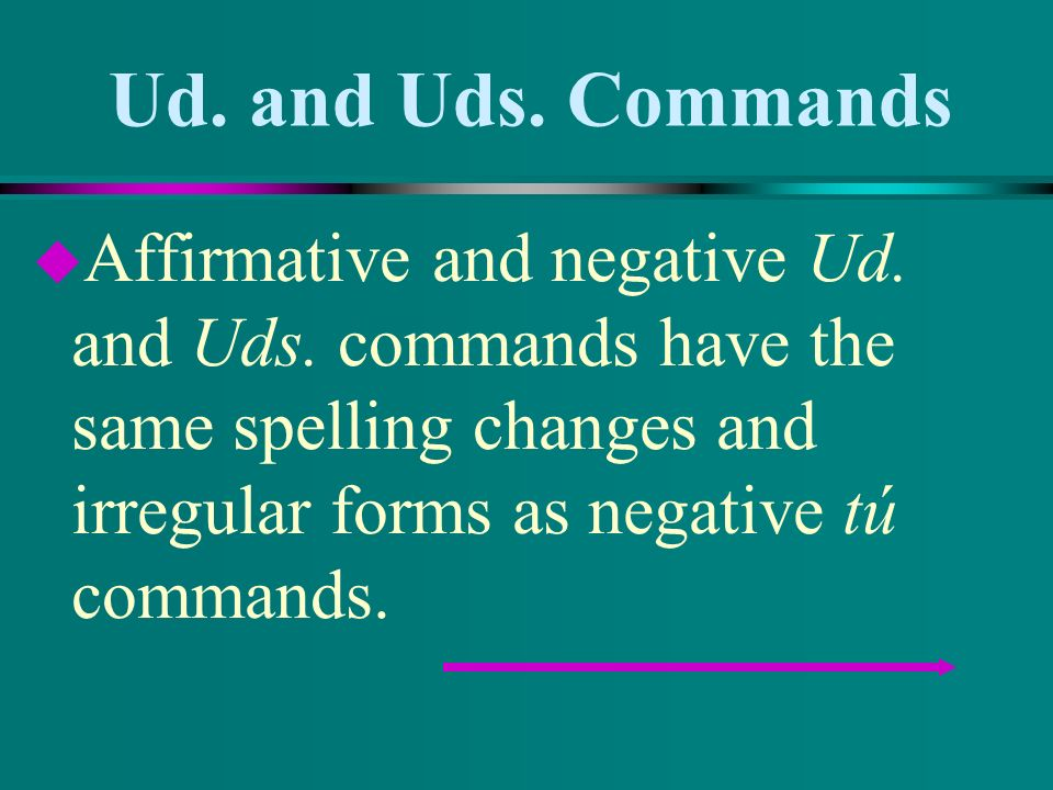 Ud. and Uds. Commands u Add -a or -an for -er and -ir verbs. u Servir u Sirvo u Señorita, sirva la ensalada.