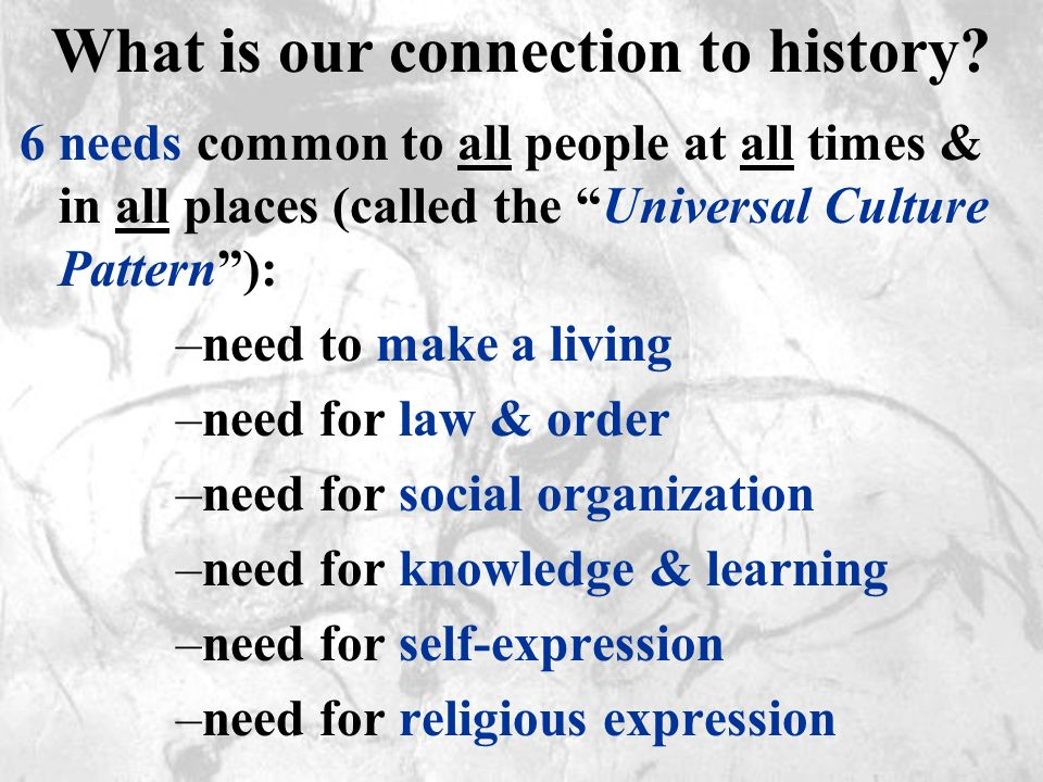 What is our connection to history? 6 needs common to all people at all times & in all places (called the Universal Culture Pattern): –need to make a l