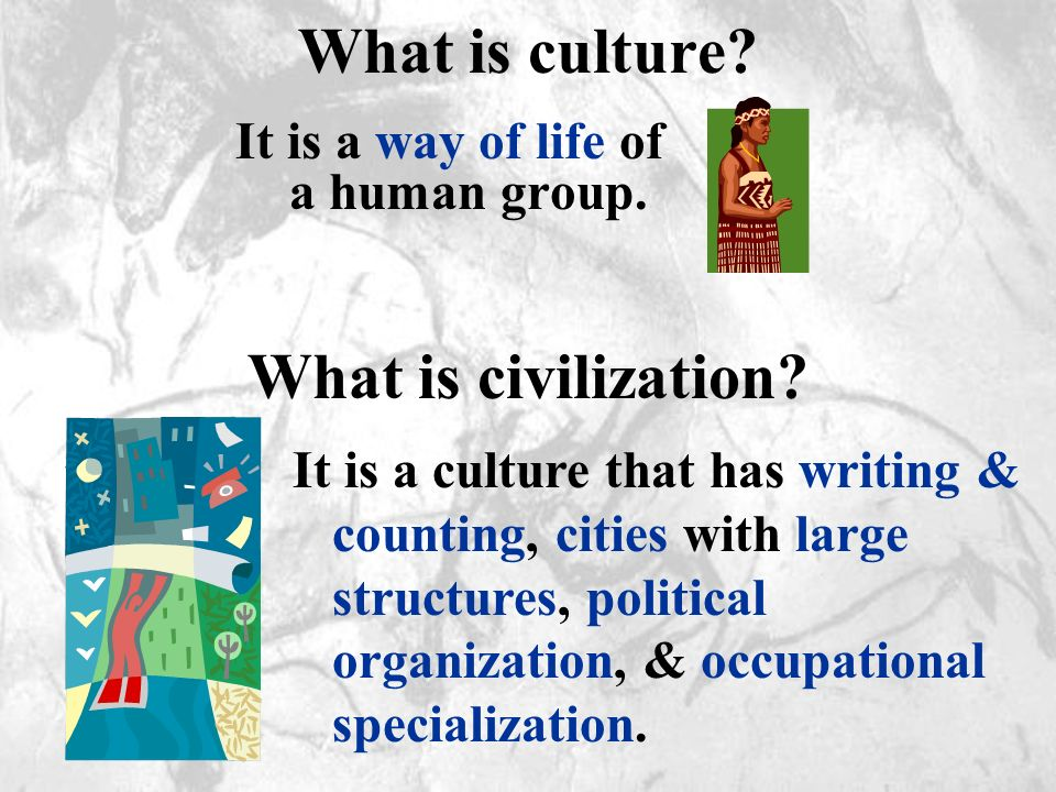 What is culture? It is a way of life of a human group. What is civilization? It is a culture that has writing & counting, cities with large structures