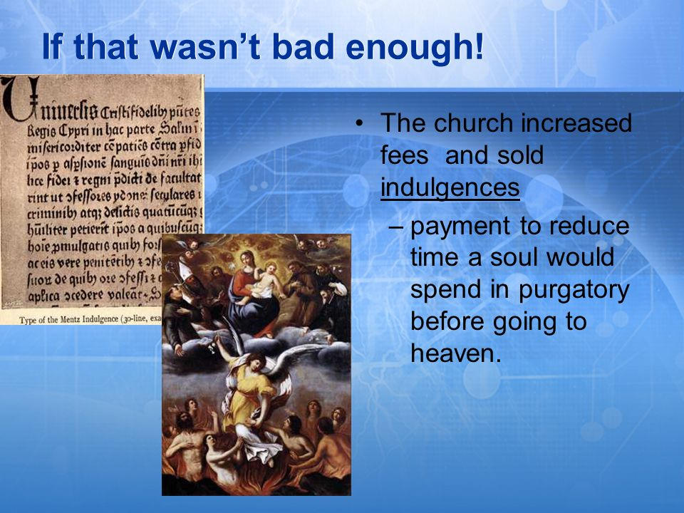 If that wasnt bad enough! The church increased fees and sold indulgences –payment to reduce time a soul would spend in purgatory before going to heave
