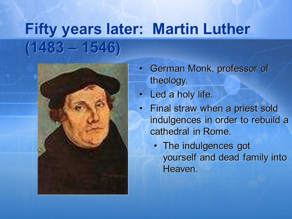 Fifty years later: Martin Luther (1483 – 1546) German Monk, professor of theology. Led a holy life. Final straw when a priest sold indulgences in orde