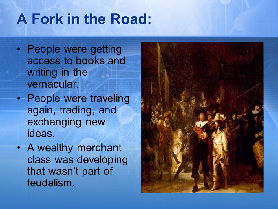 A Fork in the Road: People were getting access to books and writing in the vernacular. People were traveling again, trading, and exchanging new ideas.