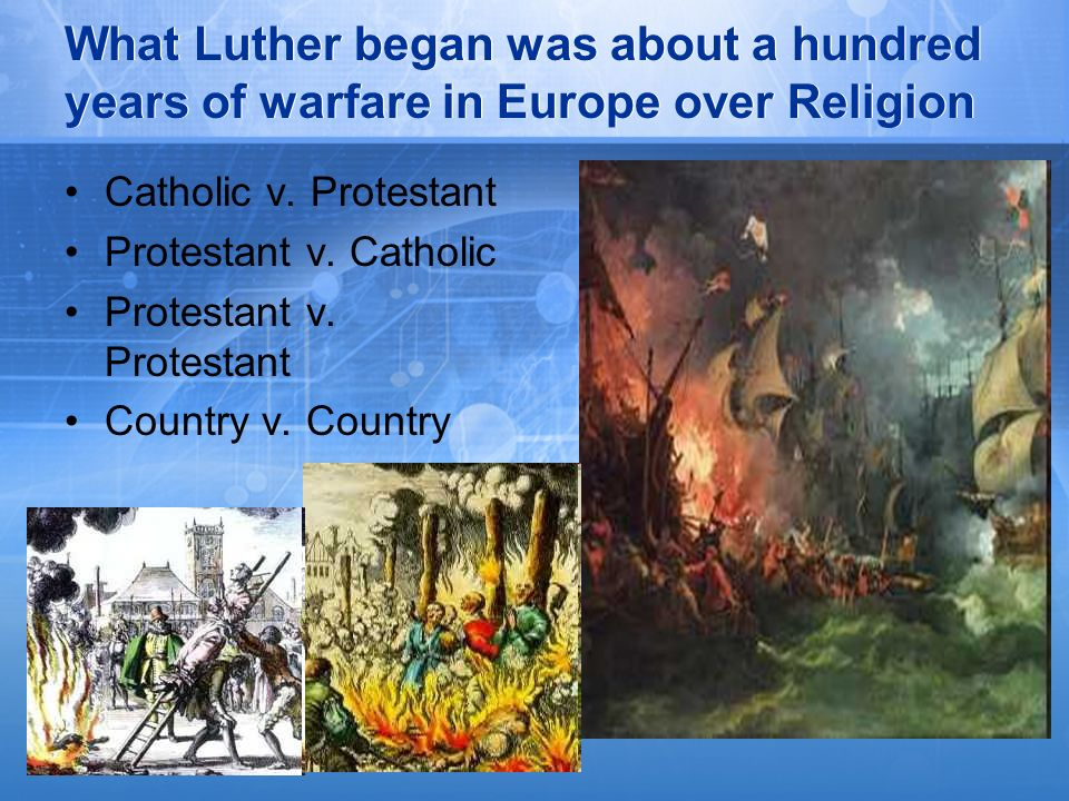 What Luther began was about a hundred years of warfare in Europe over Religion Catholic v. Protestant Protestant v. Catholic Protestant v. Protestant