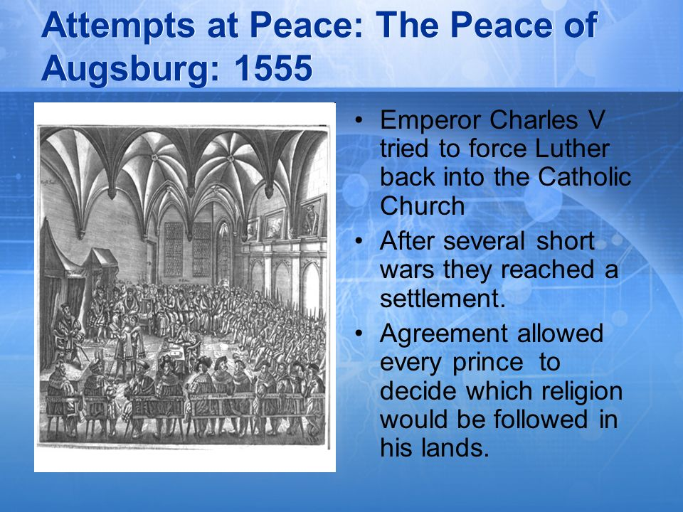 Attempts at Peace: The Peace of Augsburg: 1555 Emperor Charles V tried to force Luther back into the Catholic Church After several short wars they rea