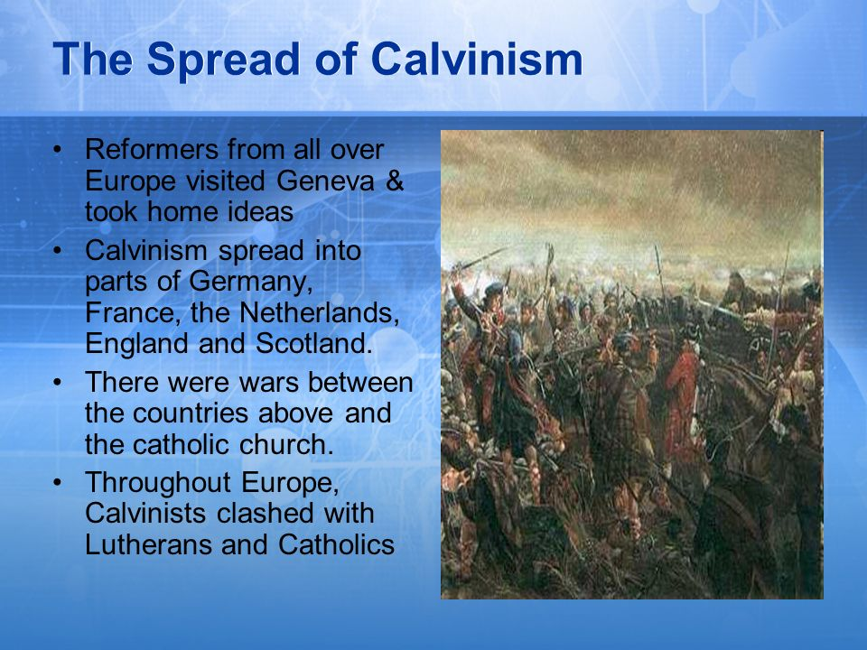The Spread of Calvinism Reformers from all over Europe visited Geneva & took home ideas Calvinism spread into parts of Germany, France, the Netherland