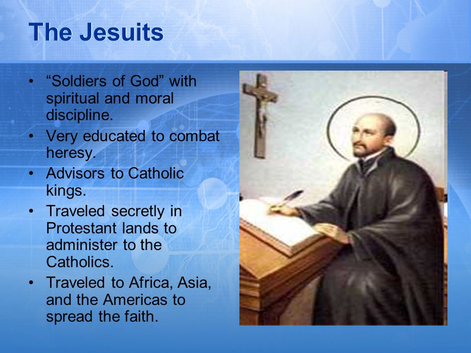 The Jesuits Soldiers of God with spiritual and moral discipline. Very educated to combat heresy. Advisors to Catholic kings. Traveled secretly in Prot