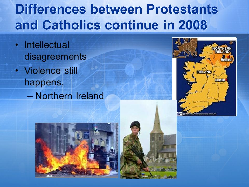 Differences between Protestants and Catholics continue in 2008 Intellectual disagreements Violence still happens. –Northern Ireland