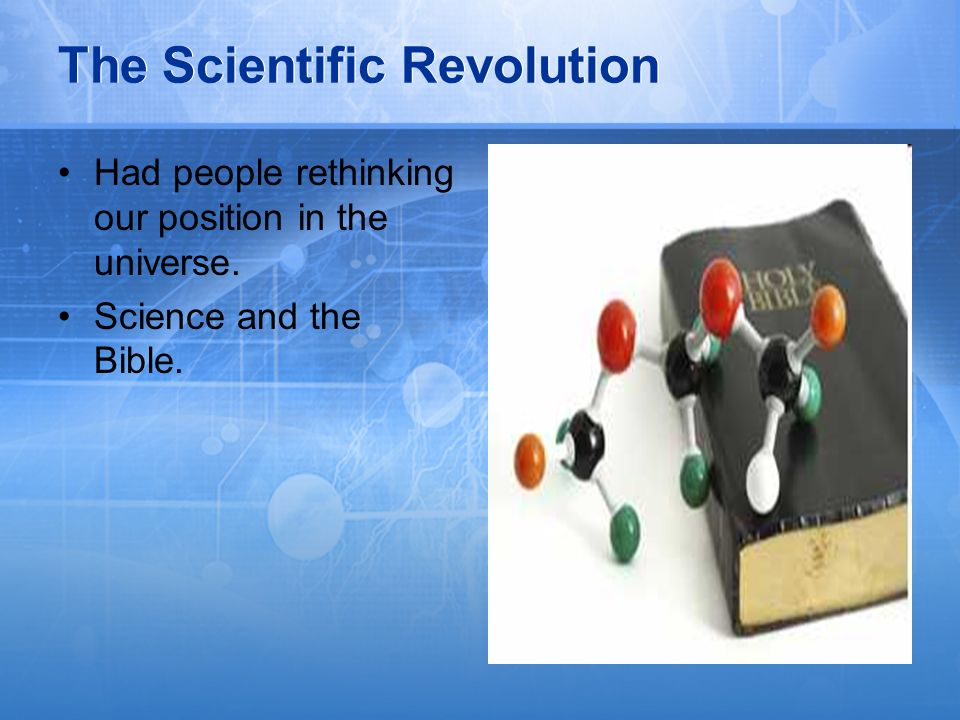 The Scientific Revolution Had people rethinking our position in the universe. Science and the Bible.