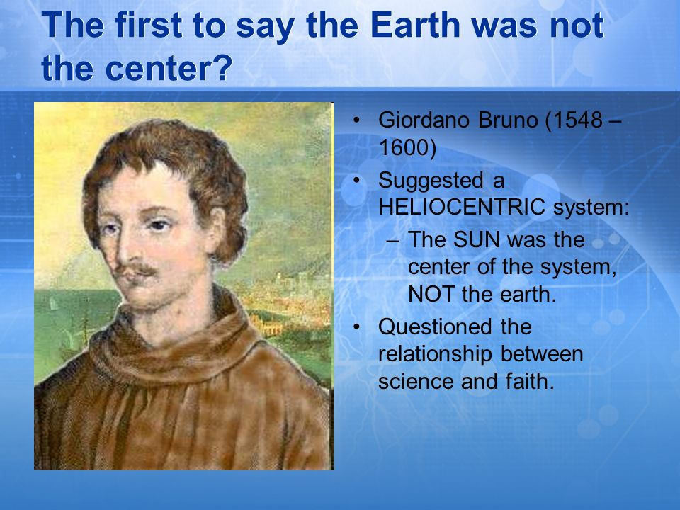The first to say the Earth was not the center? Giordano Bruno (1548 – 1600) Suggested a HELIOCENTRIC system: –The SUN was the center of the system, NO