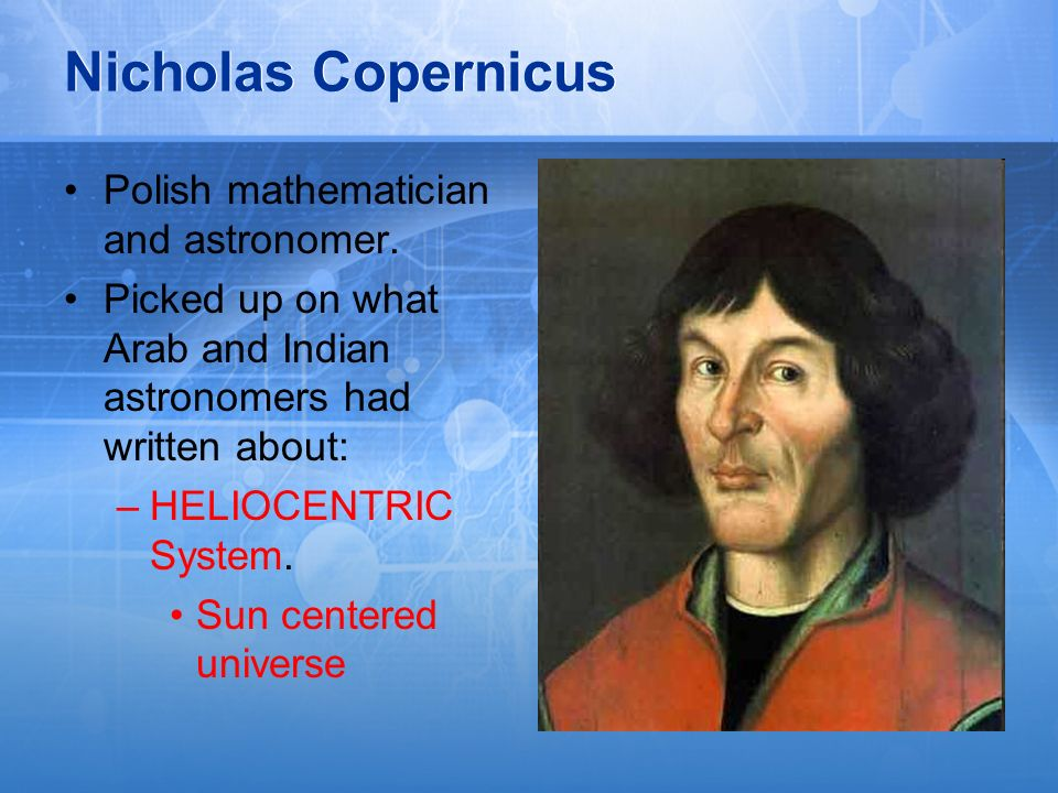 Nicholas Copernicus Polish mathematician and astronomer. Picked up on what Arab and Indian astronomers had written about: –HELIOCENTRIC System. Sun ce
