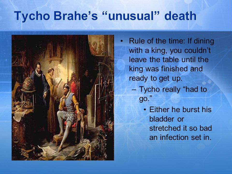 Tycho Brahes unusual death Rule of the time: If dining with a king, you couldnt leave the table until the king was finished and ready to get up. –Tych