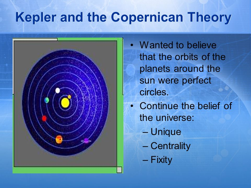 Kepler and the Copernican Theory Wanted to believe that the orbits of the planets around the sun were perfect circles. Continue the belief of the univ