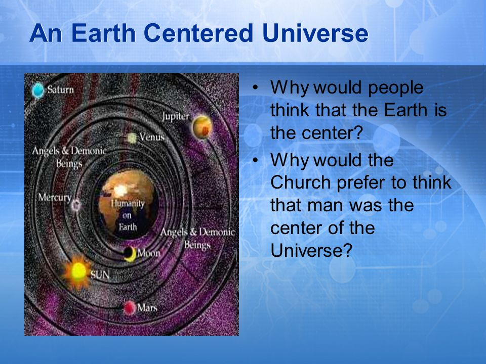 An Earth Centered Universe Why would people think that the Earth is the center? Why would the Church prefer to think that man was the center of the Un