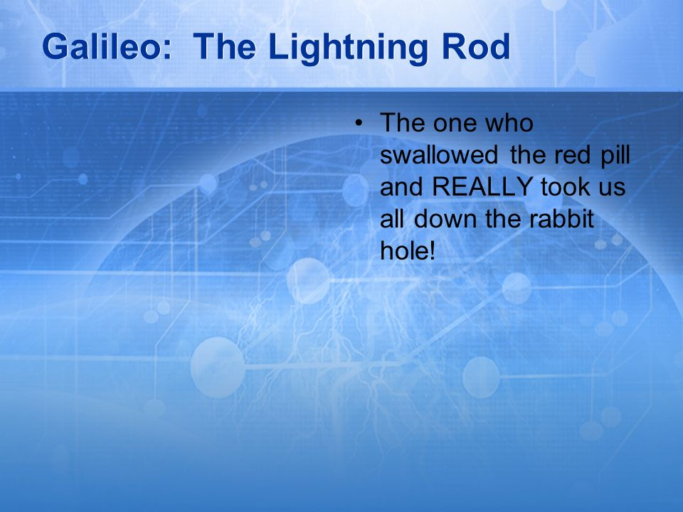 Galileo: The Lightning Rod The one who swallowed the red pill and REALLY took us all down the rabbit hole!