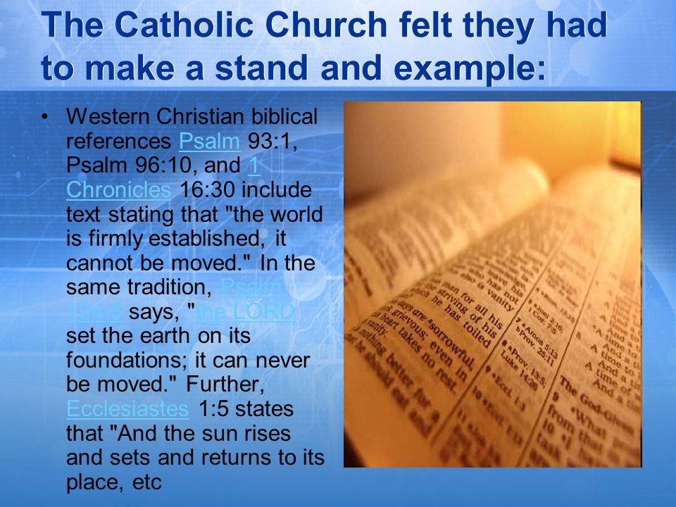 The Catholic Church felt they had to make a stand and example: Western Christian biblical references Psalm 93:1, Psalm 96:10, and 1 Chronicles 16:30 i