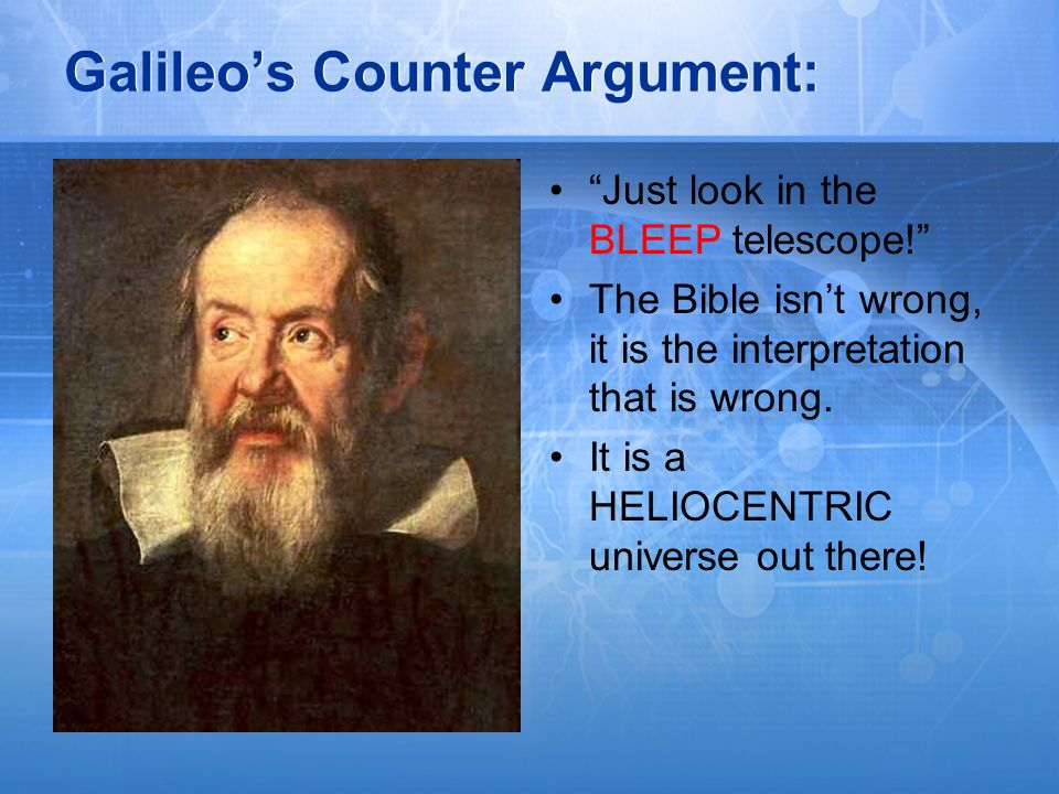 Galileos Counter Argument: Just look in the BLEEP telescope! The Bible isnt wrong, it is the interpretation that is wrong. It is a HELIOCENTRIC univer