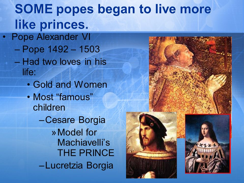 SOME popes began to live more like princes. Pope Alexander VI –Pope 1492 – 1503 –Had two loves in his life: Gold and Women Most famous children –Cesar