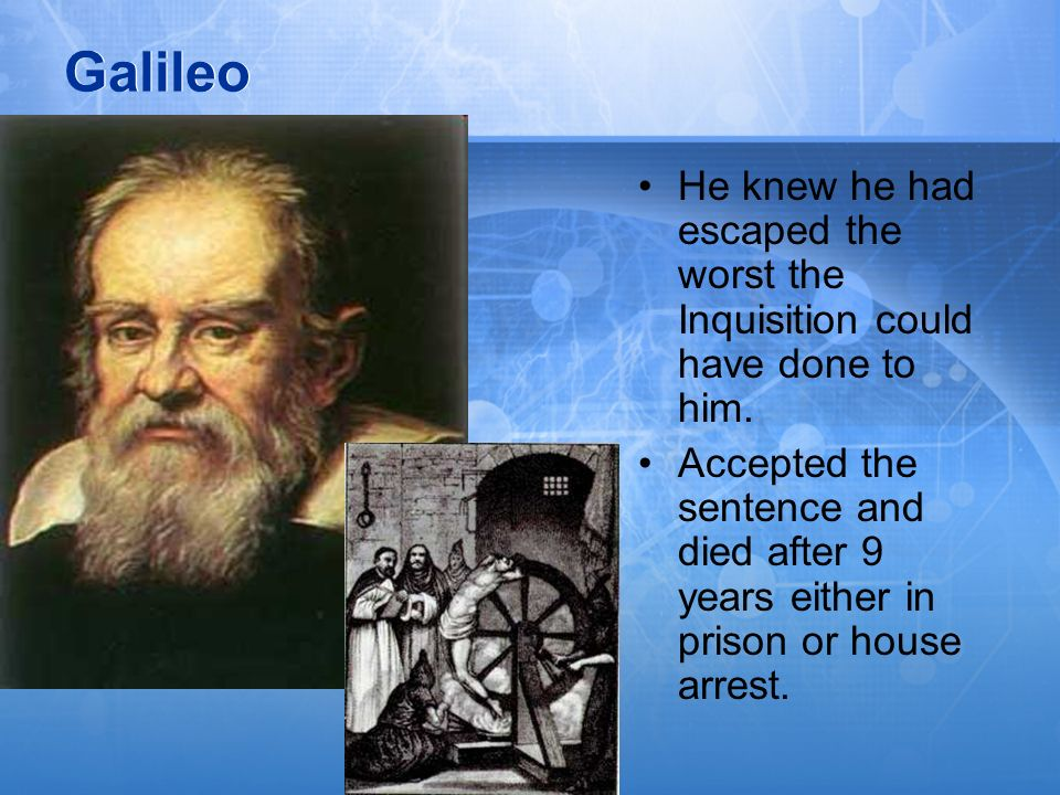Galileo He knew he had escaped the worst the Inquisition could have done to him. Accepted the sentence and died after 9 years either in prison or hous