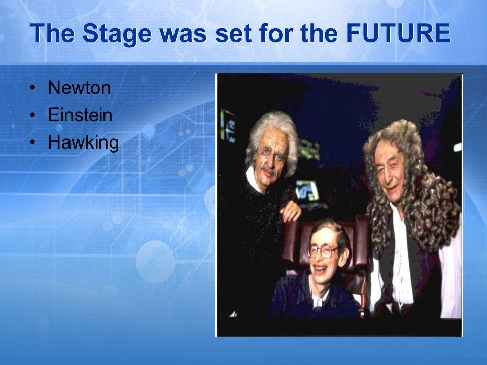 The Stage was set for the FUTURE Newton Einstein Hawking