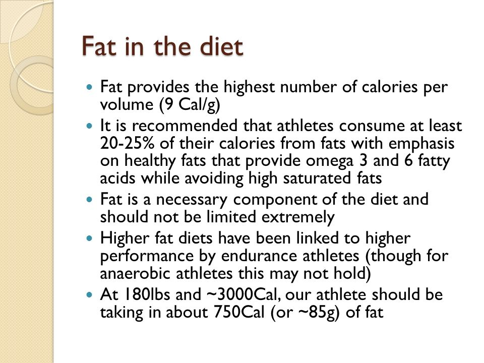 Fat in the diet Fat provides the highest number of calories per volume (9 Cal/g) It is recommended that athletes consume at least 20-25% of their calories from fats with emphasis on healthy fats that provide omega 3 and 6 fatty acids while avoiding high saturated fats Fat is a necessary component of the diet and should not be limited extremely Higher fat diets have been linked to higher performance by endurance athletes (though for anaerobic athletes this may not hold) At 180lbs and ~3000Cal, our athlete should be taking in about 750Cal (or ~85g) of fat