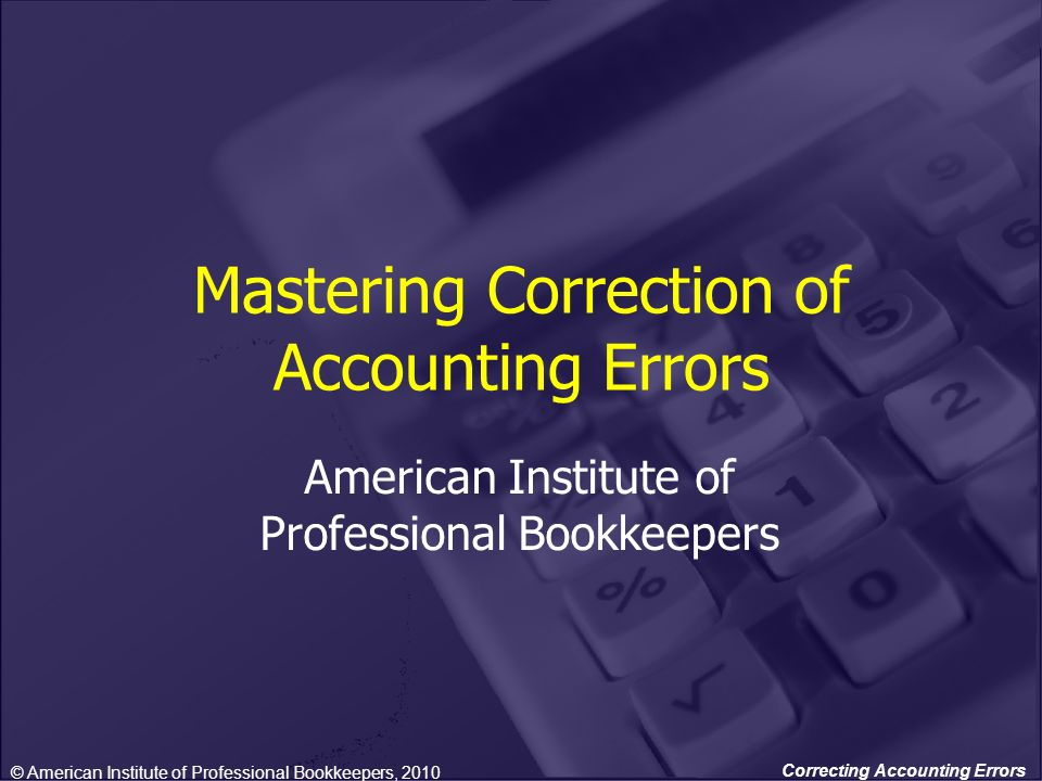 Correcting Accounting Errors Mastering Correction of Accounting Errors American Institute of Professional Bookkeepers © American Institute of Professi