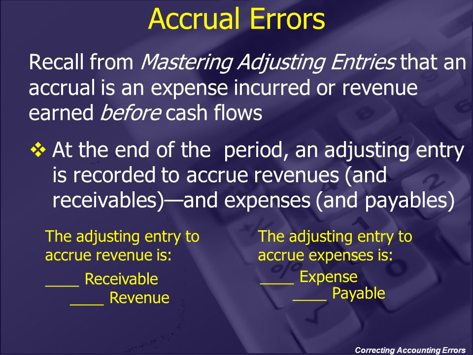 Correcting Accounting Errors Accrual Errors Recall from Mastering Adjusting Entries that an accrual is an expense incurred or revenue earned before ca
