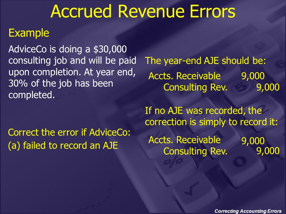 Correcting Accounting Errors Accrued Revenue Errors Example AdviceCo is doing a $30,000 consulting job and will be paid upon completion. At year end,