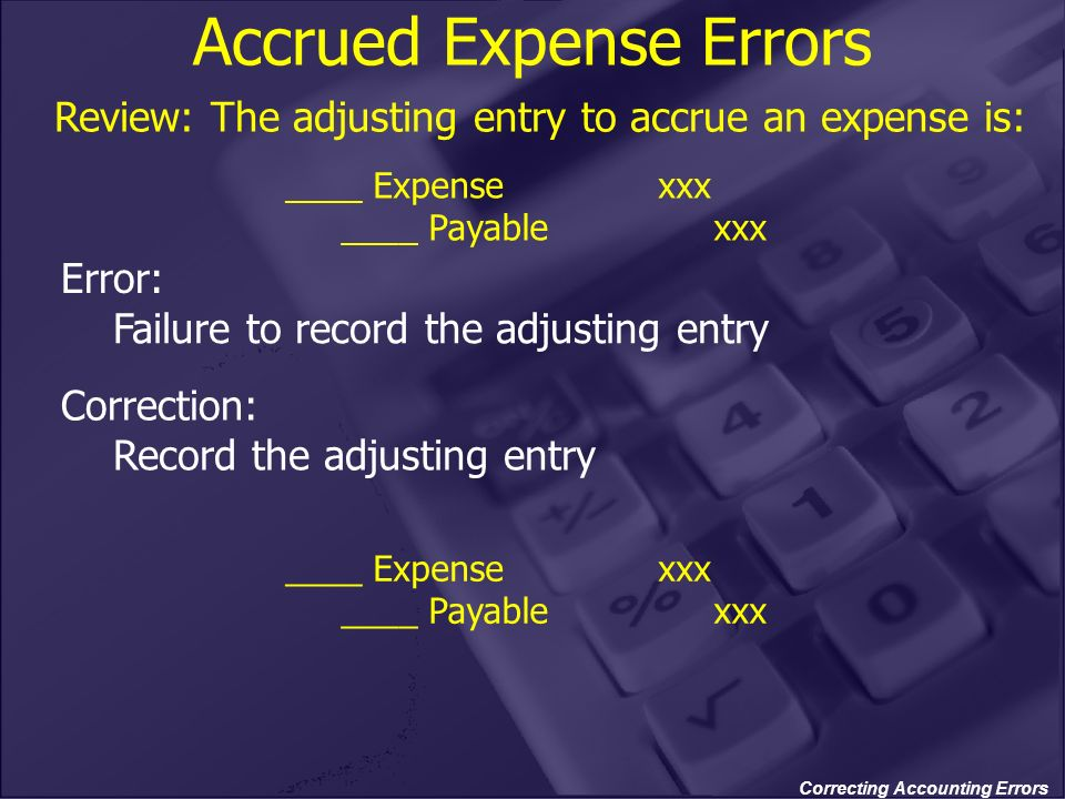 Correcting Accounting Errors Accrued Expense Errors Review: The adjusting entry to accrue an expense is: ____ Expense xxx ____ Payable xxx Error: Fail