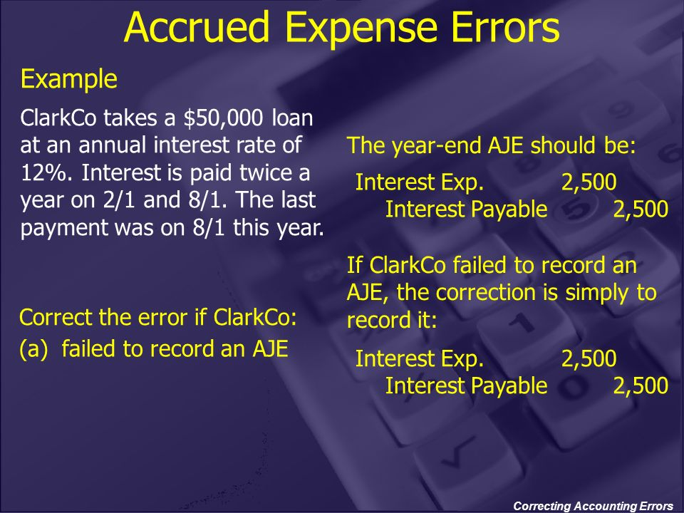 Correcting Accounting Errors Accrued Expense Errors Example ClarkCo takes a $50,000 loan at an annual interest rate of 12%. Interest is paid twice a y